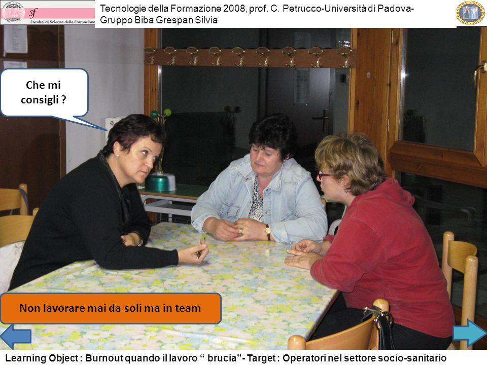 Che mi consigli ? Non lavorare mai da soli ma in team Tecnologie della Formazione 2008, prof. C. Petrucco-Università di Padova- Gruppo Biba Grespan Si