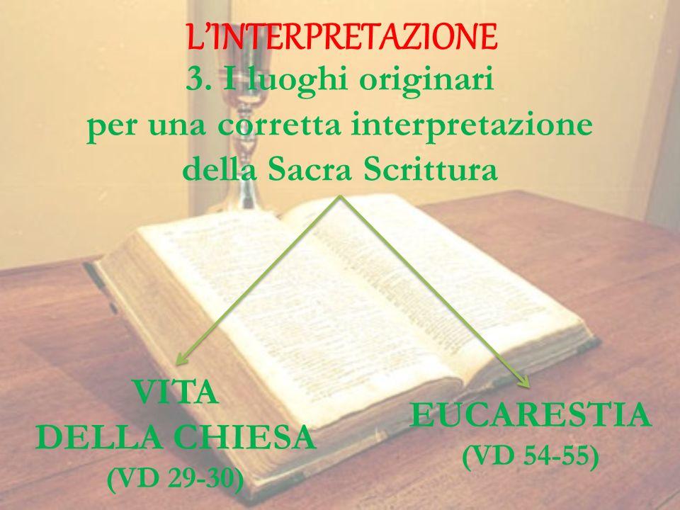 LINTERPRETAZIONE 3. I luoghi originari per una corretta interpretazione della Sacra Scrittura VITA DELLA CHIESA (VD 29-30) EUCARESTIA (VD 54-55)