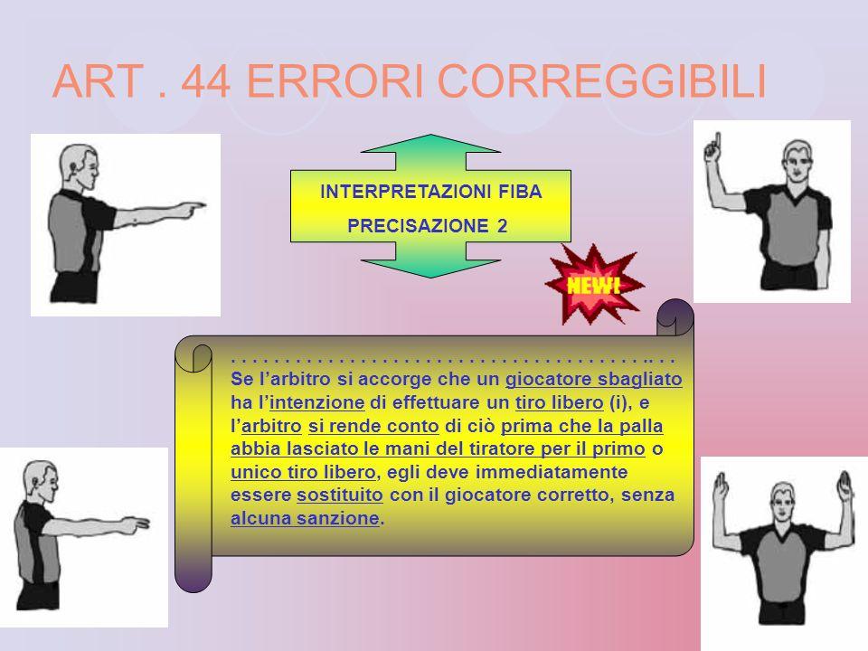 ART. 44 ERRORI CORREGGIBILI ART. 44.3.3 Esecuzione di tiro(i) libero(i) da parte di un giocatore non beneficiario. I tiri(o) liberi(o) effettuati come