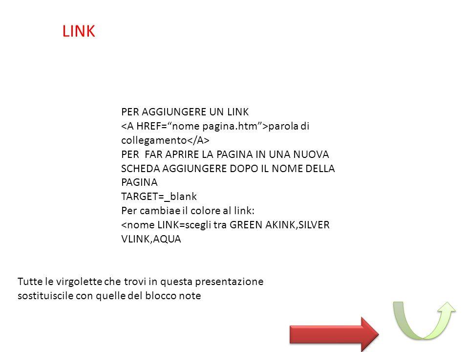 PER AGGIUNGERE UN LINK parola di collegamento PER FAR APRIRE LA PAGINA IN UNA NUOVA SCHEDA AGGIUNGERE DOPO IL NOME DELLA PAGINA TARGET=_blank Per cambiae il colore al link: <nome LINK=scegli tra GREEN AKINK,SILVER VLINK,AQUA LINK Tutte le virgolette che trovi in questa presentazione sostituiscile con quelle del blocco note