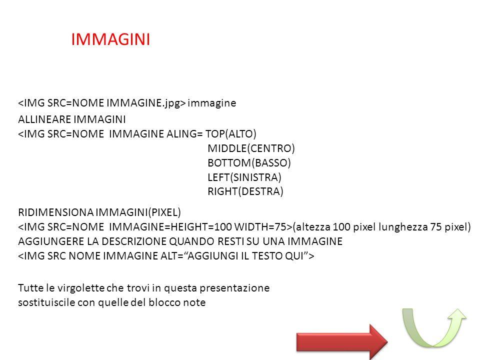 immagine IMMAGINI ALLINEARE IMMAGINI <IMG SRC=NOME IMMAGINE ALING= TOP(ALTO) MIDDLE(CENTRO) BOTTOM(BASSO) LEFT(SINISTRA) RIGHT(DESTRA) RIDIMENSIONA IMMAGINI(PIXEL) (altezza 100 pixel lunghezza 75 pixel) AGGIUNGERE LA DESCRIZIONE QUANDO RESTI SU UNA IMMAGINE Tutte le virgolette che trovi in questa presentazione sostituiscile con quelle del blocco note