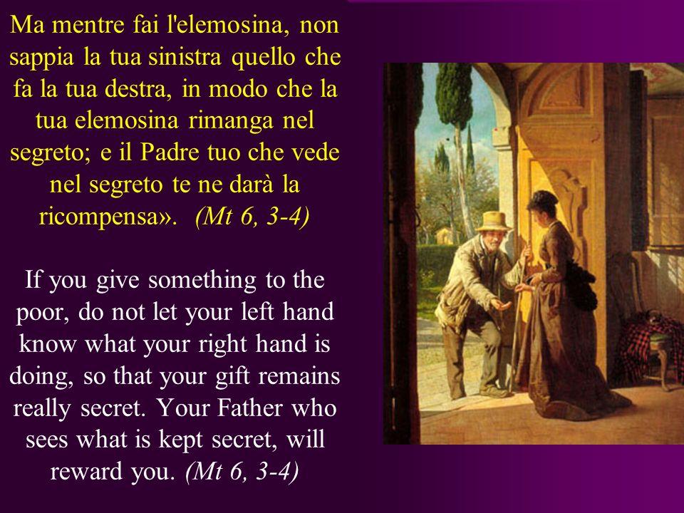 Ma mentre fai l elemosina, non sappia la tua sinistra quello che fa la tua destra, in modo che la tua elemosina rimanga nel segreto; e il Padre tuo che vede nel segreto te ne darà la ricompensa».