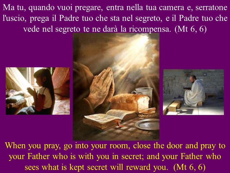 Ma tu, quando vuoi pregare, entra nella tua camera e, serratone l uscio, prega il Padre tuo che sta nel segreto, e il Padre tuo che vede nel segreto te ne darà la ricompensa.