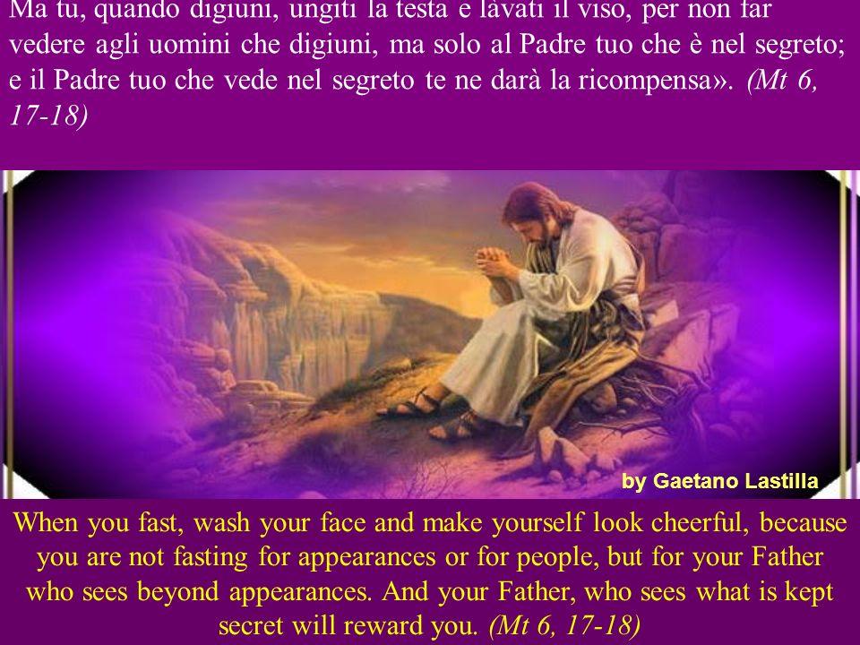 Ma tu, quando digiuni, ungiti la testa e làvati il viso, per non far vedere agli uomini che digiuni, ma solo al Padre tuo che è nel segreto; e il Padre tuo che vede nel segreto te ne darà la ricompensa».