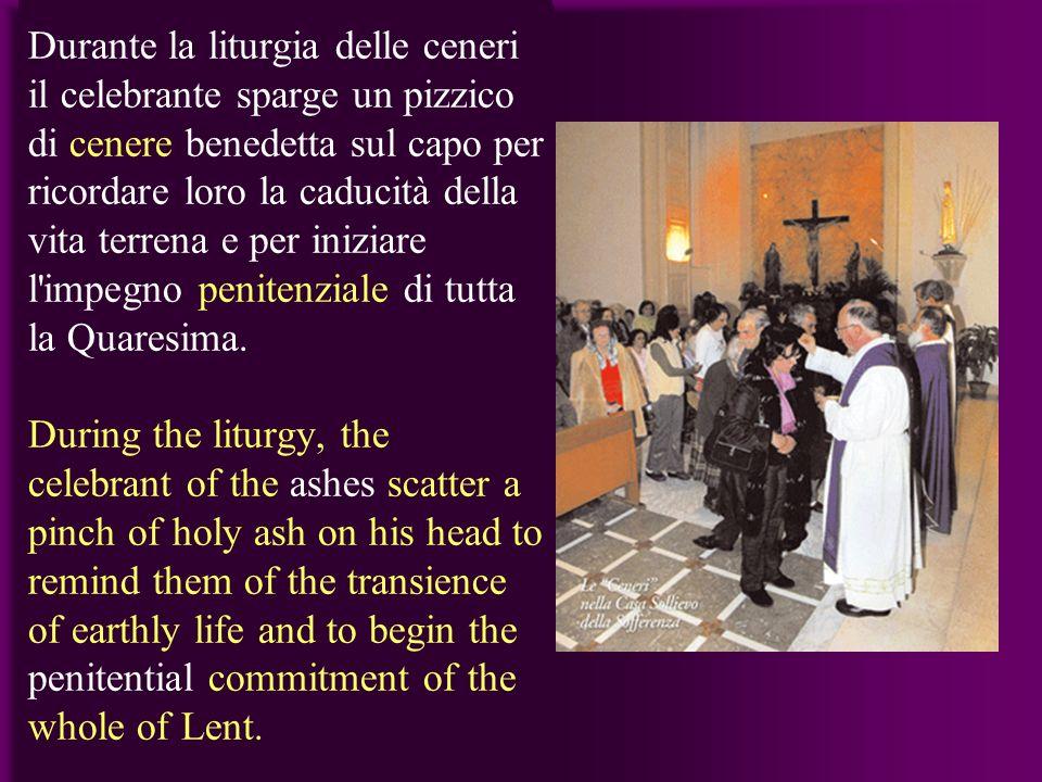 Durante la liturgia delle ceneri il celebrante sparge un pizzico di cenere benedetta sul capo per ricordare loro la caducità della vita terrena e per iniziare l impegno penitenziale di tutta la Quaresima.