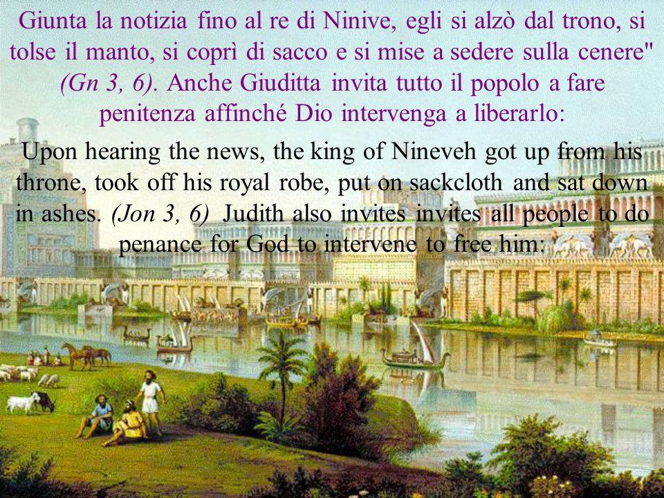 Giunta la notizia fino al re di Ninive, egli si alzò dal trono, si tolse il manto, si coprì di sacco e si mise a sedere sulla cenere (Gn 3, 6).