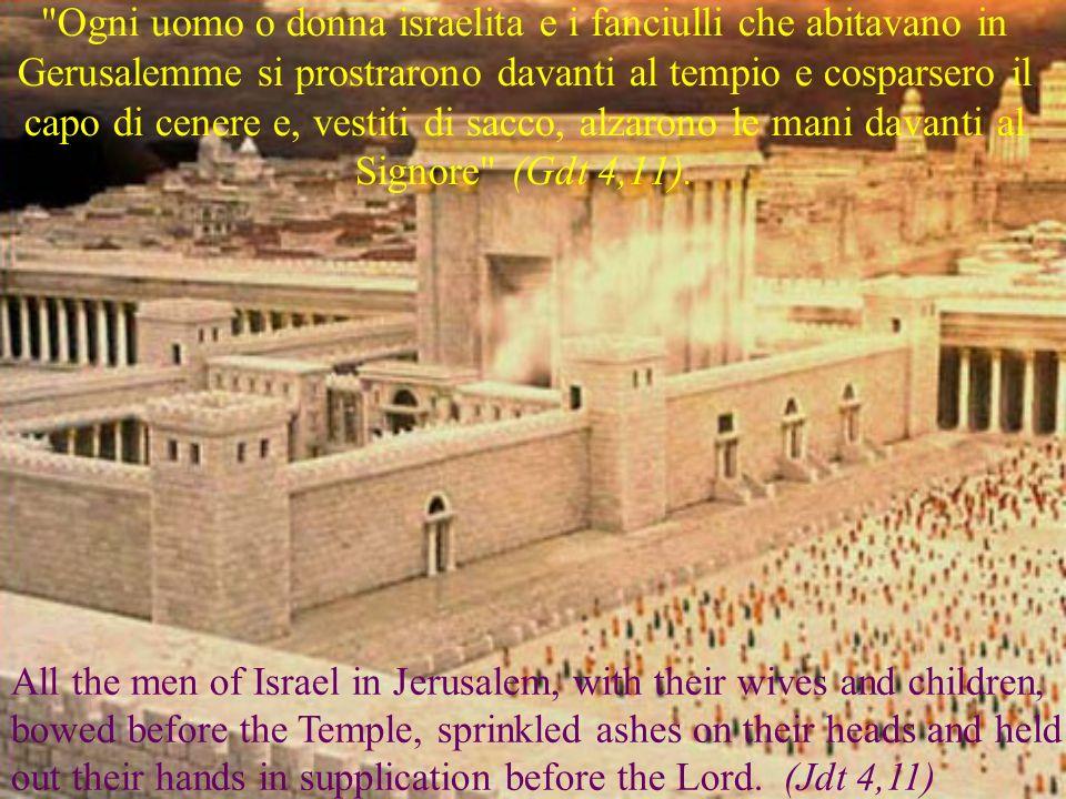 Ogni uomo o donna israelita e i fanciulli che abitavano in Gerusalemme si prostrarono davanti al tempio e cosparsero il capo di cenere e, vestiti di sacco, alzarono le mani davanti al Signore (Gdt 4,11).
