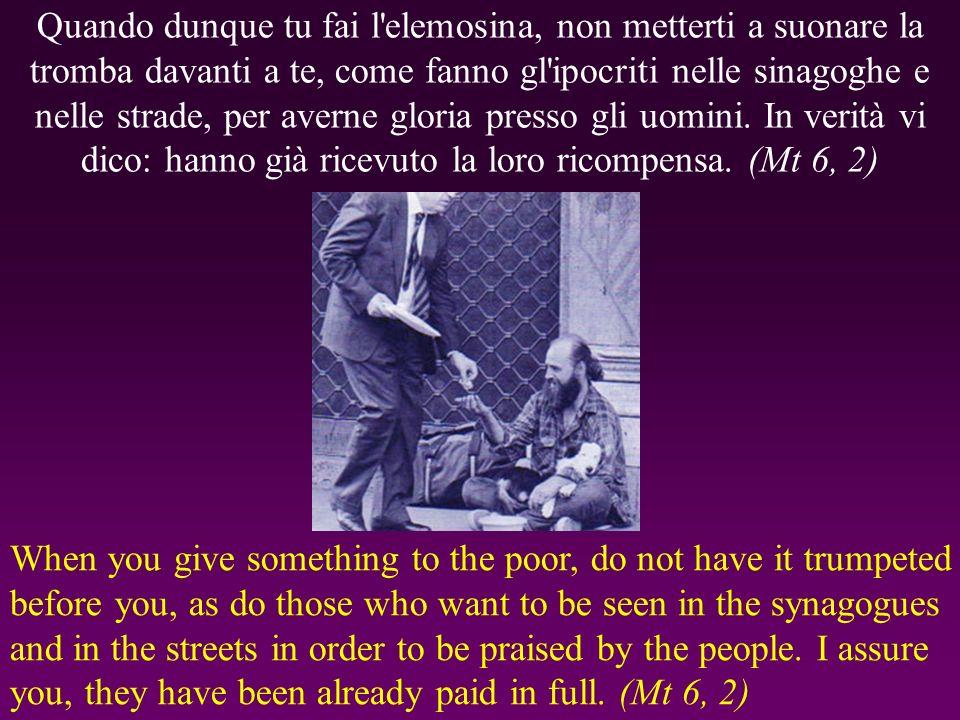 Quando dunque tu fai l elemosina, non metterti a suonare la tromba davanti a te, come fanno gl ipocriti nelle sinagoghe e nelle strade, per averne gloria presso gli uomini.