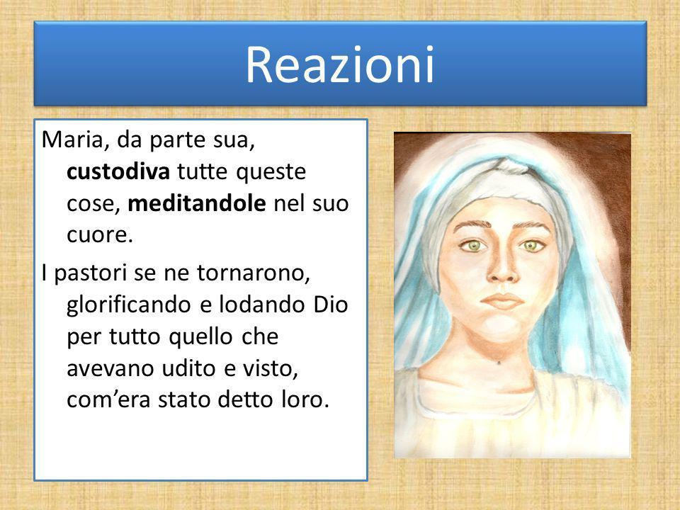 Reazioni Maria, da parte sua, custodiva tutte queste cose, meditandole nel suo cuore. I pastori se ne tornarono, glorificando e lodando Dio per tutto