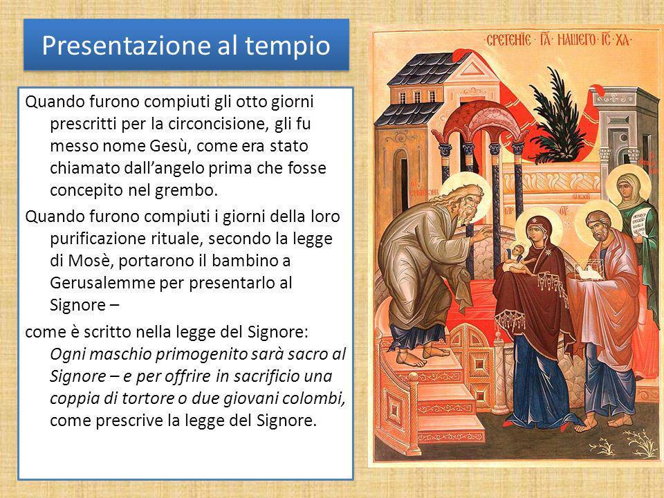 Presentazione al tempio Quando furono compiuti gli otto giorni prescritti per la circoncisione, gli fu messo nome Gesù, come era stato chiamato dallan
