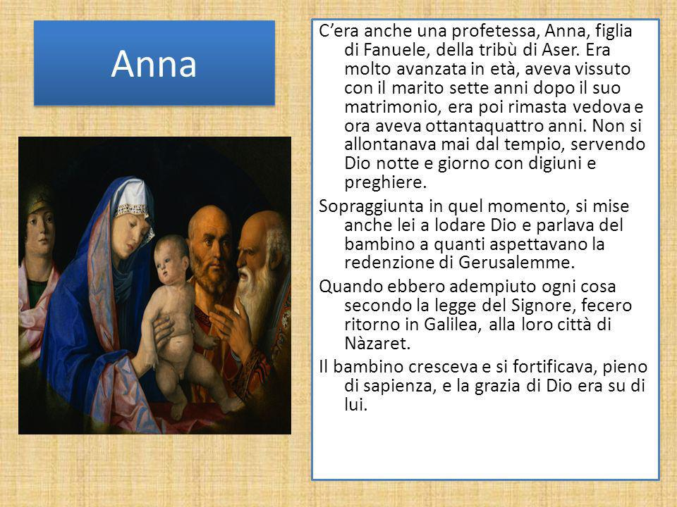Anna Cera anche una profetessa, Anna, figlia di Fanuele, della tribù di Aser. Era molto avanzata in età, aveva vissuto con il marito sette anni dopo i