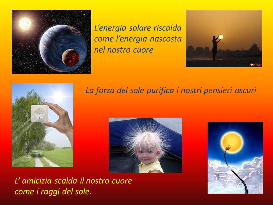 Lenergia solare riscalda come lenergia nascosta nel nostro cuore La forza del sole purifica i nostri pensieri oscuri L amicizia scalda il nostro cuore
