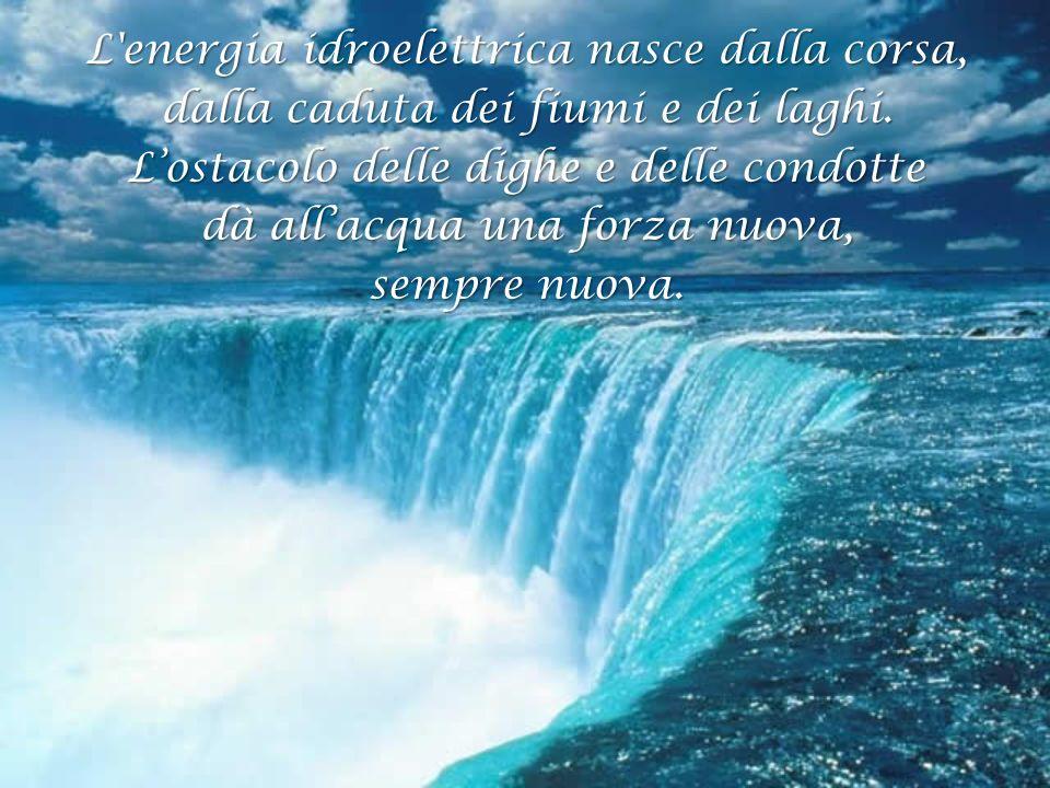 L'energia idroelettrica nasce dalla corsa, dalla caduta dei fiumi e dei laghi. Lostacolo delle dighe e delle condotte dà allacqua una forza nuova, sem
