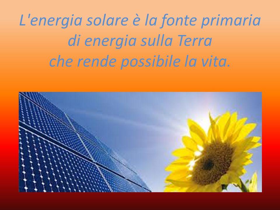 L'energia solare è la fonte primaria di energia sulla Terra che rende possibile la vita.