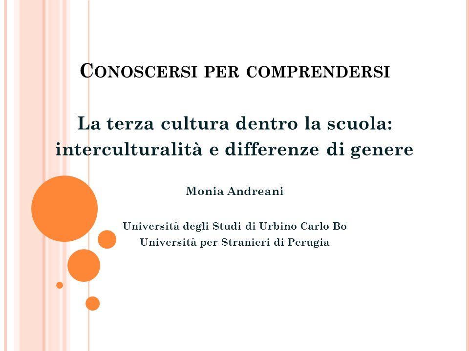 C ONOSCERSI PER COMPRENDERSI La terza cultura dentro la scuola: interculturalità e differenze di genere Monia Andreani Università degli Studi di Urbin