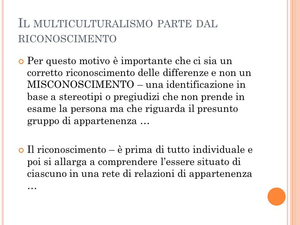 I L MULTICULTURALISMO PARTE DAL RICONOSCIMENTO Per questo motivo è importante che ci sia un corretto riconoscimento delle differenze e non un MISCONOS