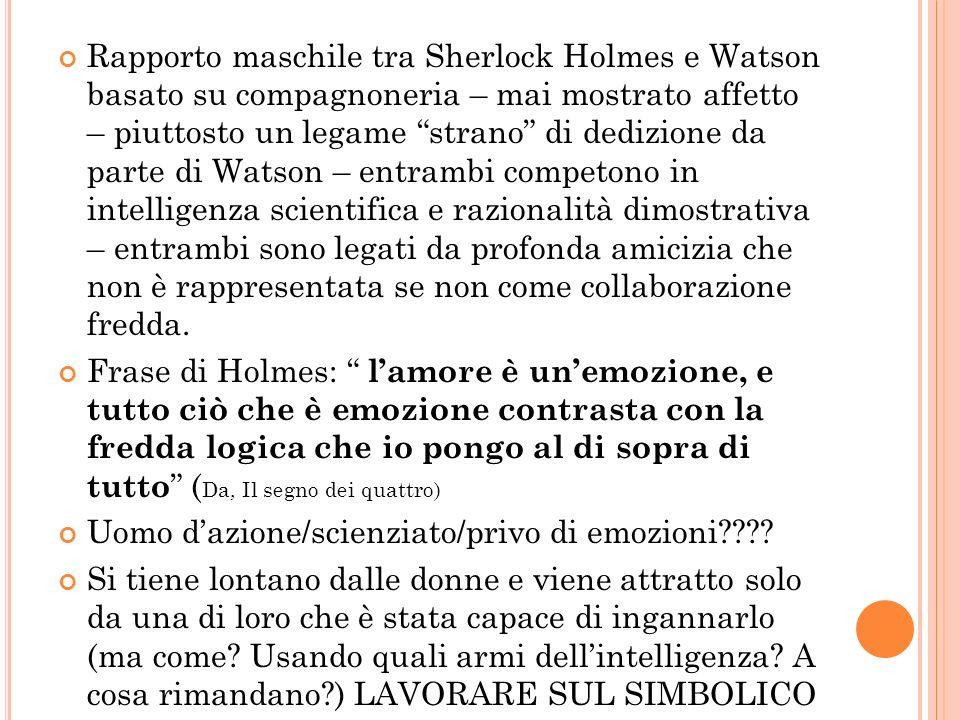 Rapporto maschile tra Sherlock Holmes e Watson basato su compagnoneria – mai mostrato affetto – piuttosto un legame strano di dedizione da parte di Wa