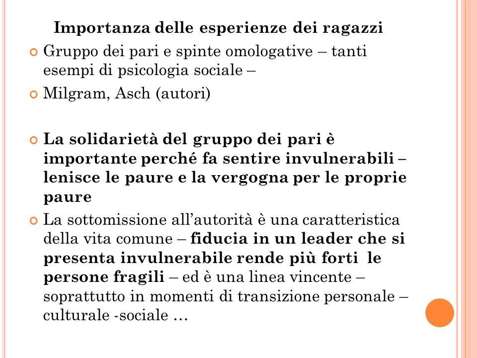Importanza delle esperienze dei ragazzi Gruppo dei pari e spinte omologative – tanti esempi di psicologia sociale – Milgram, Asch (autori) La solidari
