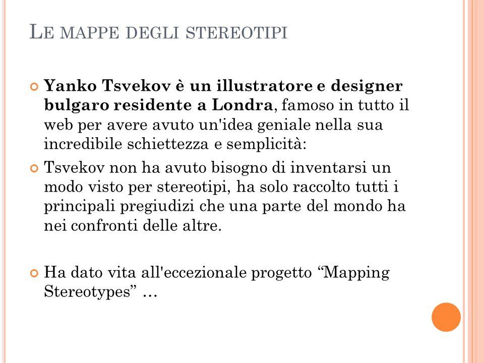 L E MAPPE DEGLI STEREOTIPI Yanko Tsvekov è un illustratore e designer bulgaro residente a Londra, famoso in tutto il web per avere avuto un'idea genia