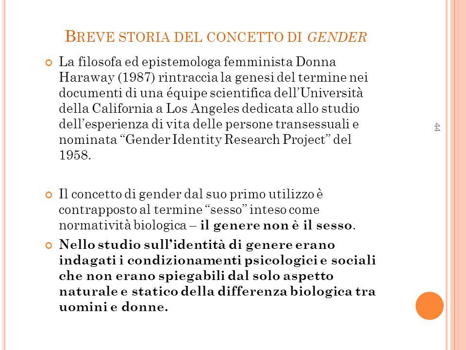44 B REVE STORIA DEL CONCETTO DI GENDER La filosofa ed epistemologa femminista Donna Haraway (1987) rintraccia la genesi del termine nei documenti di