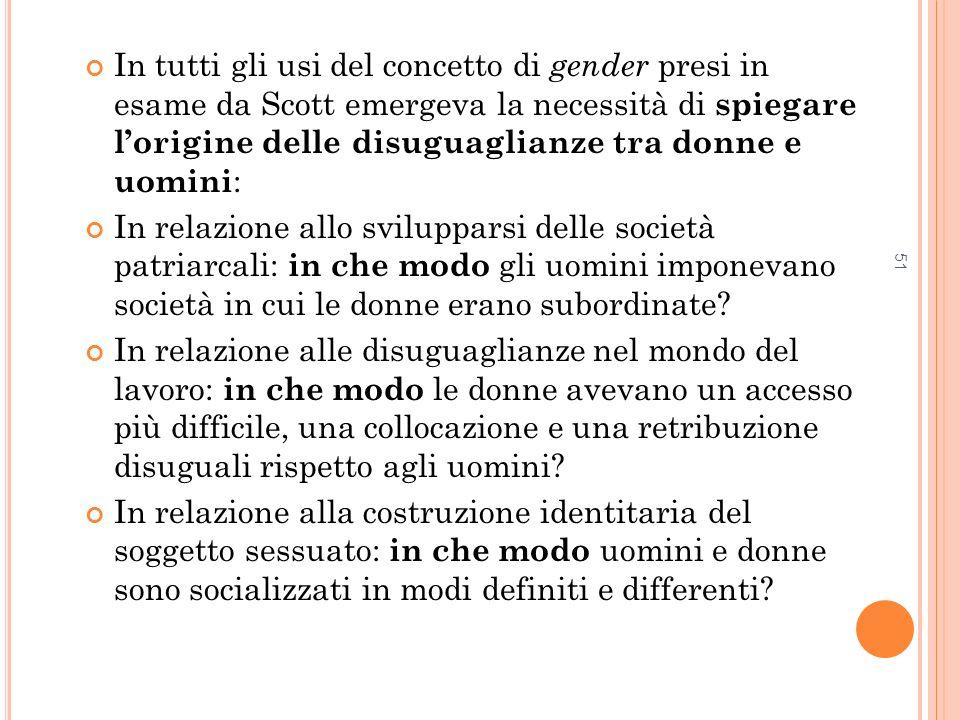 51 In tutti gli usi del concetto di gender presi in esame da Scott emergeva la necessità di spiegare lorigine delle disuguaglianze tra donne e uomini