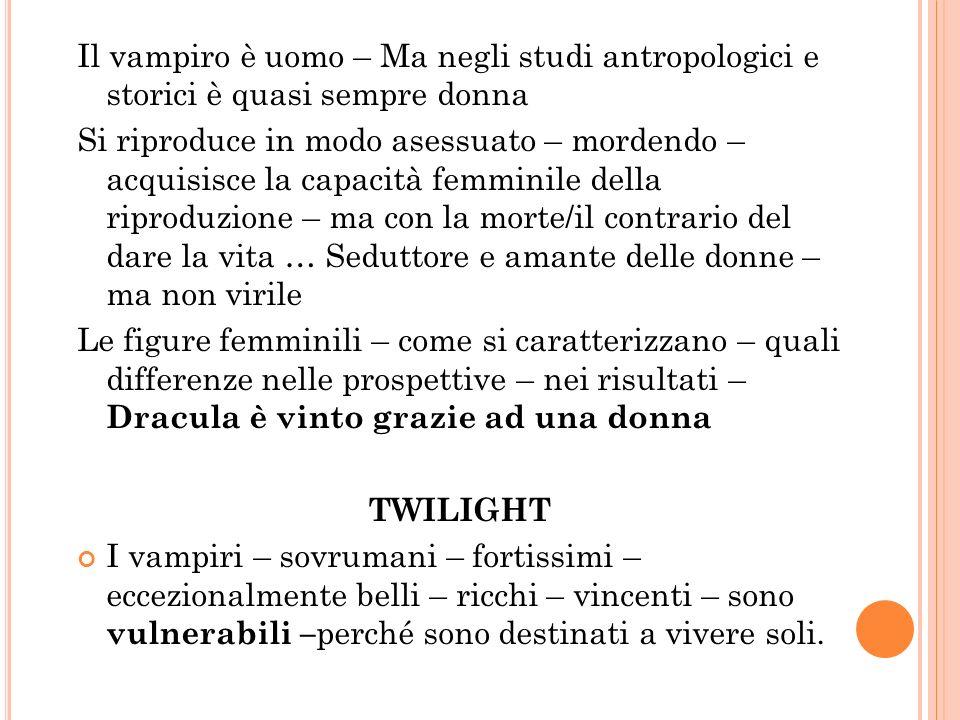 Il vampiro è uomo – Ma negli studi antropologici e storici è quasi sempre donna Si riproduce in modo asessuato – mordendo – acquisisce la capacità fem