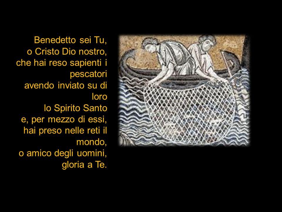 Benedetto sei Tu, o Cristo Dio nostro, che hai reso sapienti i pescatori avendo inviato su di loro lo Spirito Santo e, per mezzo di essi, hai preso ne