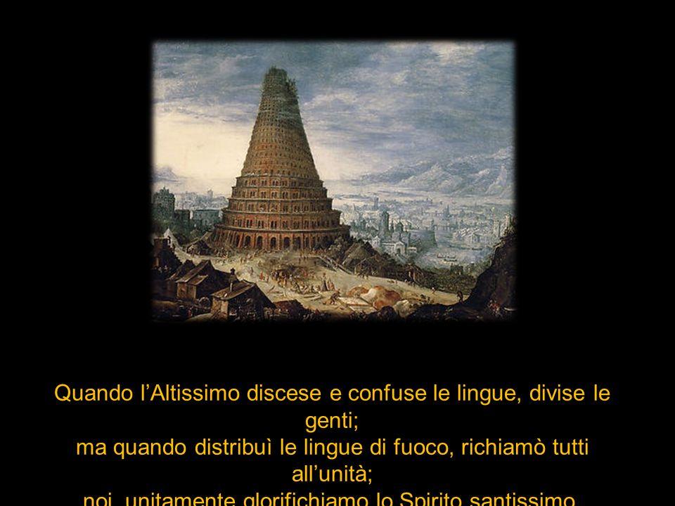 Quando lAltissimo discese e confuse le lingue, divise le genti; ma quando distribuì le lingue di fuoco, richiamò tutti allunità; noi, unitamente glori