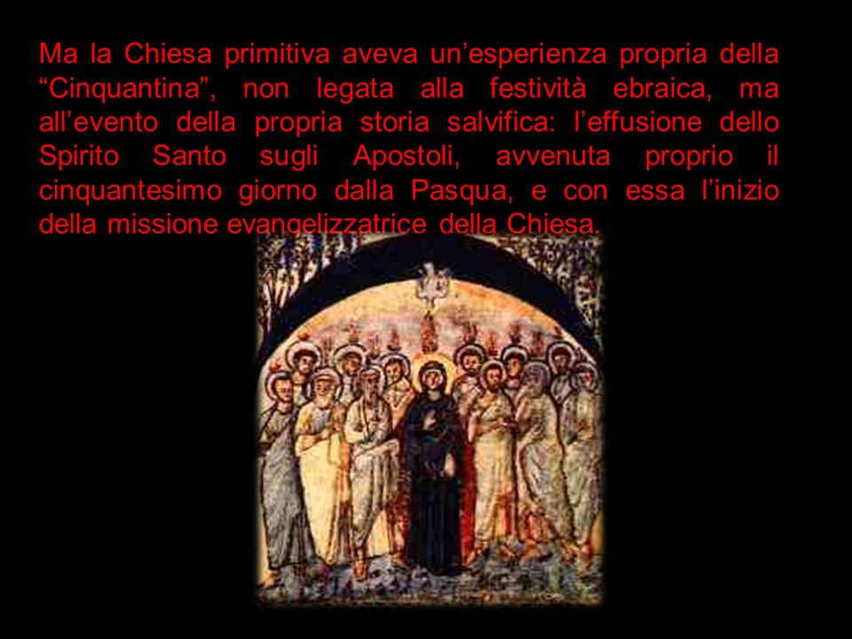 Ma la Chiesa primitiva aveva unesperienza propria della Cinquantina, non legata alla festività ebraica, ma allevento della propria storia salvifica: l