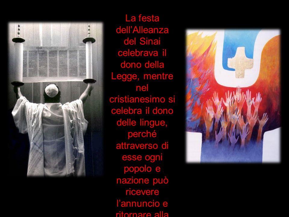 La festa dellAlleanza del Sinai celebrava il dono della Legge, mentre nel cristianesimo si celebra il dono delle lingue, perché attraverso di esse ogn