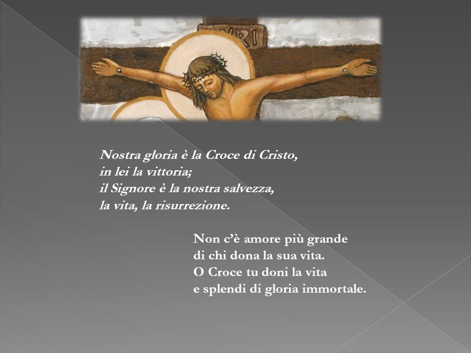 Nostra gloria è la Croce di Cristo, in lei la vittoria; il Signore è la nostra salvezza, la vita, la risurrezione. Non cè amore più grande di chi dona