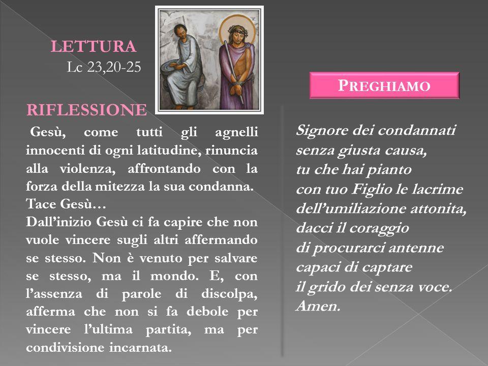 LETTURA Lc 23,20-25 RIFLESSIONE Gesù, come tutti gli agnelli innocenti di ogni latitudine, rinuncia alla violenza, affrontando con la forza della mite
