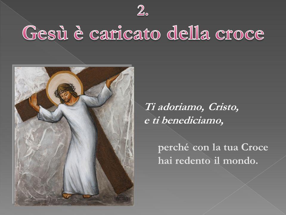 Ti adoriamo, Cristo, e ti benediciamo, perché con la tua Croce hai redento il mondo.