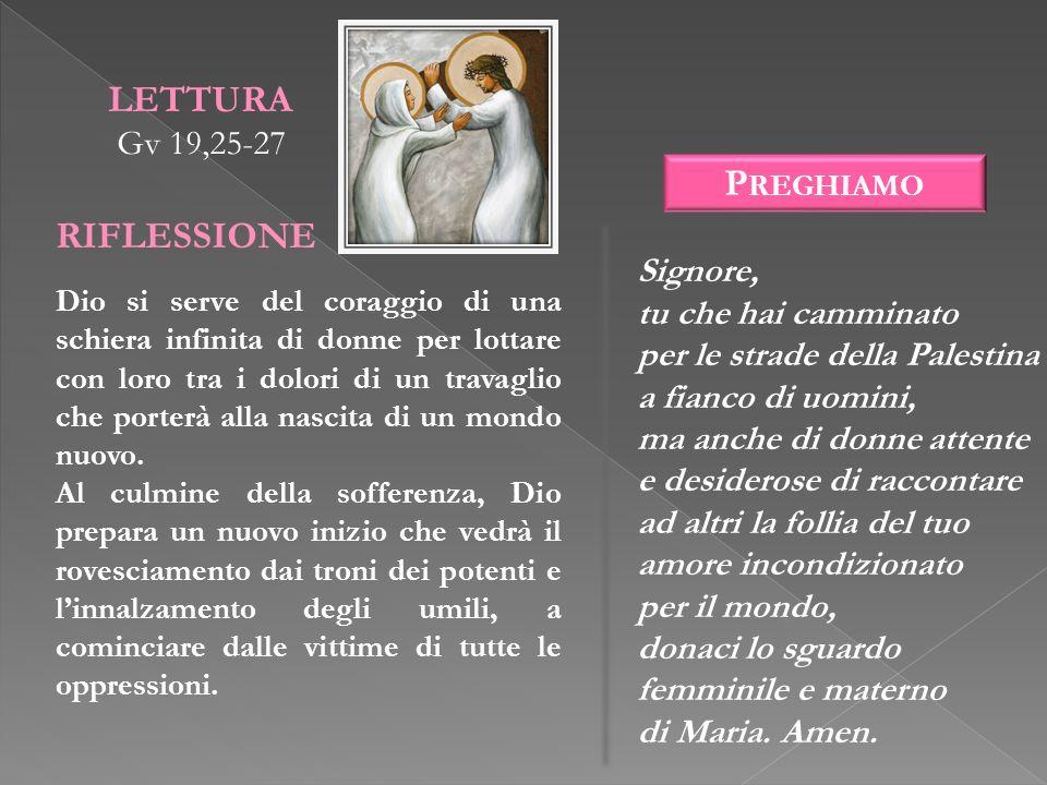 LETTURA Gv 19,25-27 RIFLESSIONE Dio si serve del coraggio di una schiera infinita di donne per lottare con loro tra i dolori di un travaglio che porte