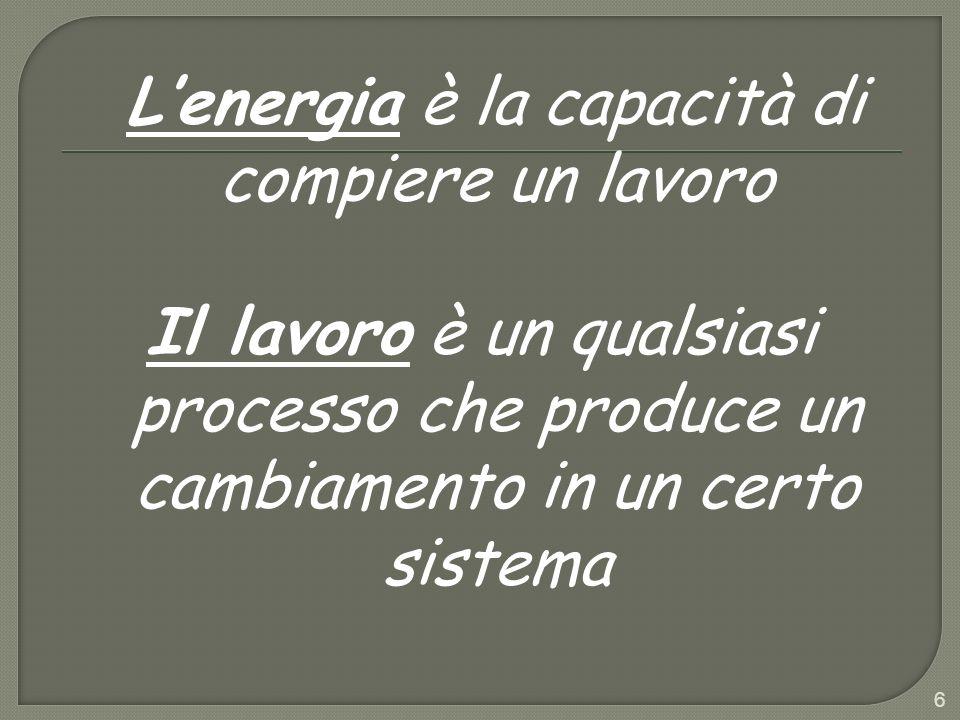 Lenergia è la capacità di compiere un lavoro Il lavoro è un qualsiasi processo che produce un cambiamento in un certo sistema 6