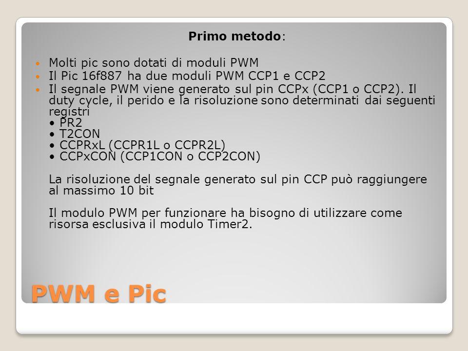 PWM e Pic Primo metodo: Molti pic sono dotati di moduli PWM Il Pic 16f887 ha due moduli PWM CCP1 e CCP2 Il segnale PWM viene generato sul pin CCPx (CCP1 o CCP2).
