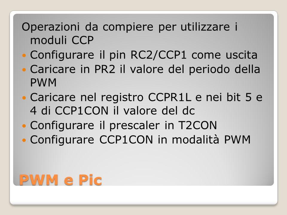 PWM e Pic Operazioni da compiere per utilizzare i moduli CCP Configurare il pin RC2/CCP1 come uscita Caricare in PR2 il valore del periodo della PWM Caricare nel registro CCPR1L e nei bit 5 e 4 di CCP1CON il valore del dc Configurare il prescaler in T2CON Configurare CCP1CON in modalità PWM