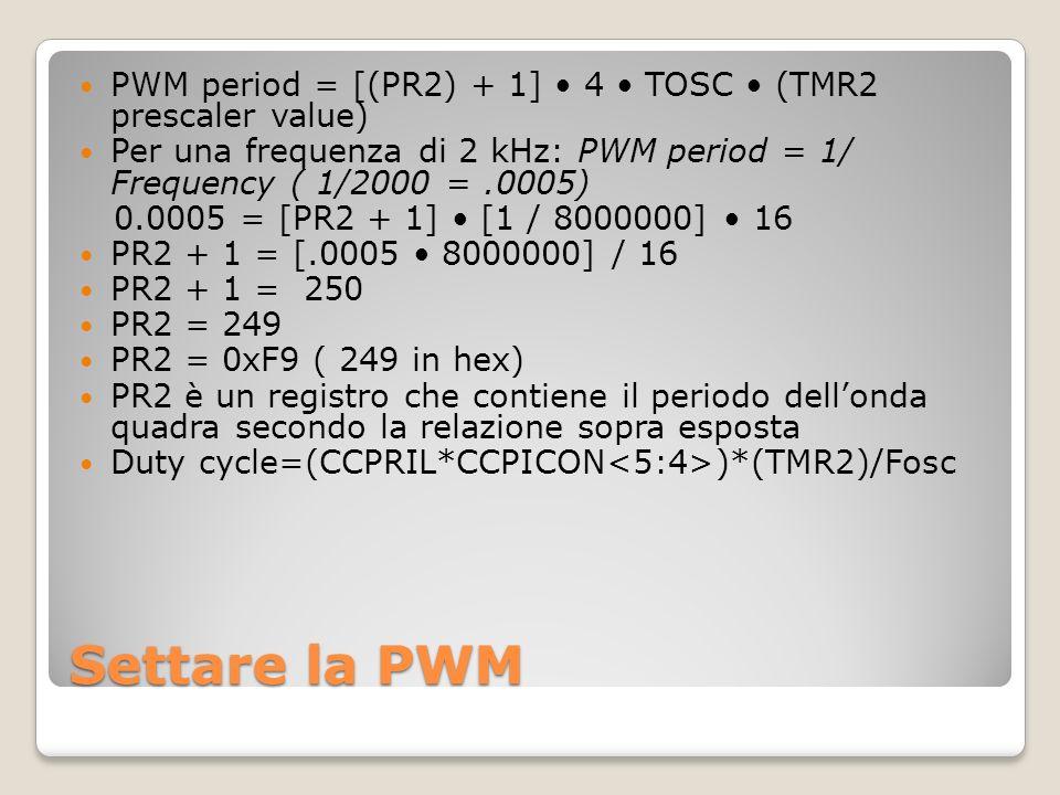 Settare la PWM PWM period = [(PR2) + 1] 4 TOSC (TMR2 prescaler value) Per una frequenza di 2 kHz: PWM period = 1/ Frequency ( 1/2000 =.0005) 0.0005 = [PR2 + 1] [1 / 8000000] 16 PR2 + 1 = [.0005 8000000] / 16 PR2 + 1 = 250 PR2 = 249 PR2 = 0xF9 ( 249 in hex) PR2 è un registro che contiene il periodo dellonda quadra secondo la relazione sopra esposta Duty cycle=(CCPRIL*CCPICON )*(TMR2)/Fosc