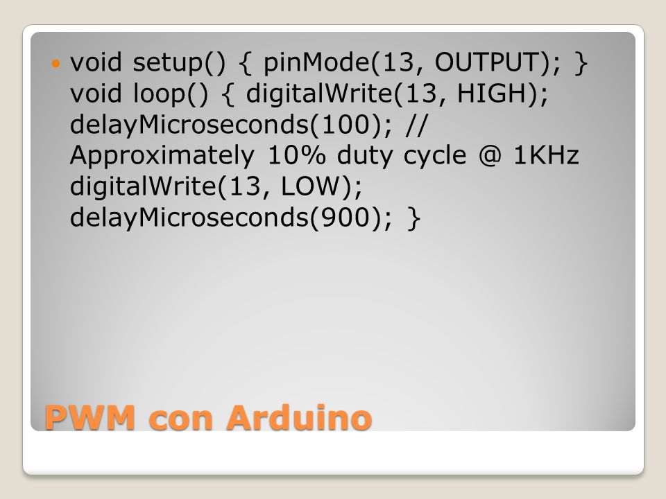 PWM con Arduino void setup() { pinMode(13, OUTPUT); } void loop() { digitalWrite(13, HIGH); delayMicroseconds(100); // Approximately 10% duty cycle @
