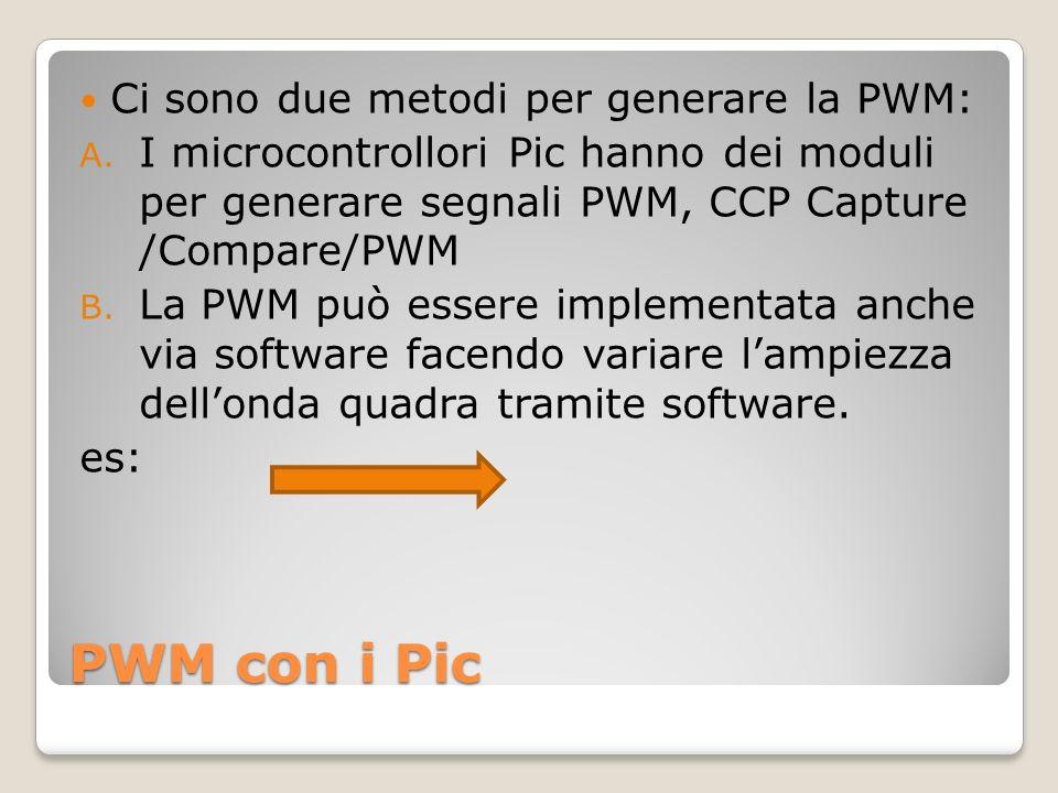PWM con i Pic Ci sono due metodi per generare la PWM: A. I microcontrollori Pic hanno dei moduli per generare segnali PWM, CCP Capture /Compare/PWM B.