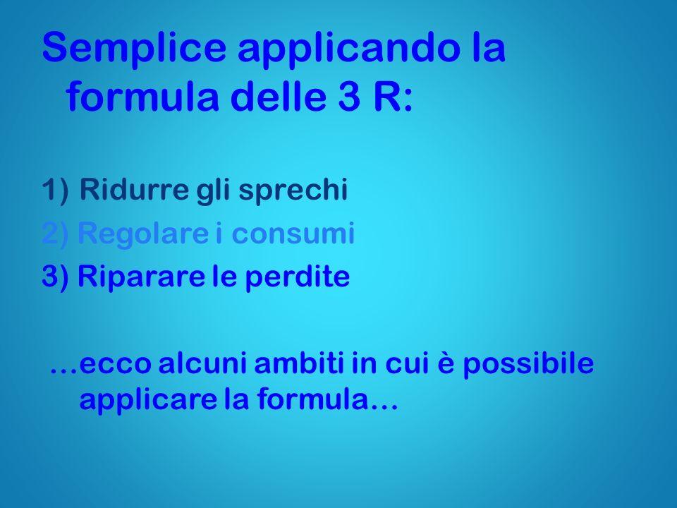Semplice applicando la formula delle 3 R: 1)Ridurre gli sprechi 2) Regolare i consumi 3) Riparare le perdite …ecco alcuni ambiti in cui è possibile ap
