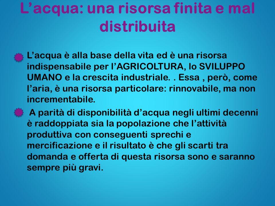 Lacqua: una risorsa finita e mal distribuita Lacqua è alla base della vita ed è una risorsa indispensabile per lAGRICOLTURA, lo SVILUPPO UMANO e la cr
