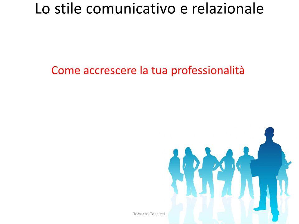 Lo stile comunicativo e relazionale Come accrescere la tua professionalità Roberto Tasciotti