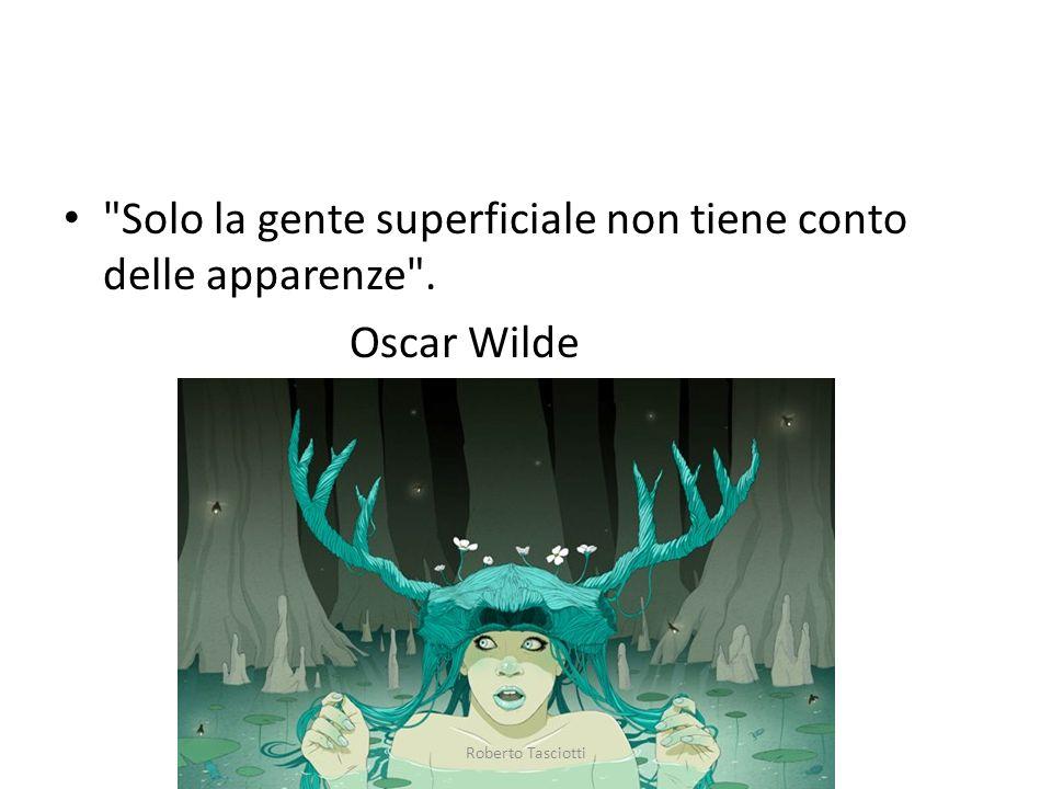 Solo la gente superficiale non tiene conto delle apparenze . Oscar Wilde Roberto Tasciotti