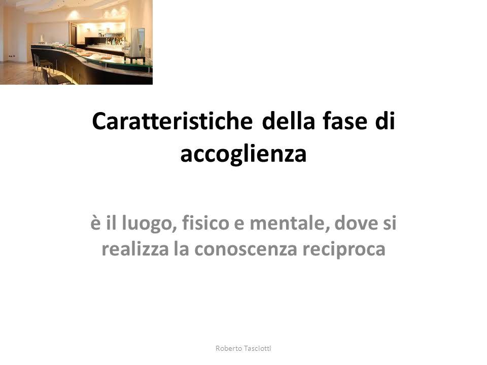 Caratteristiche della fase di accoglienza è il luogo, fisico e mentale, dove si realizza la conoscenza reciproca Roberto Tasciotti