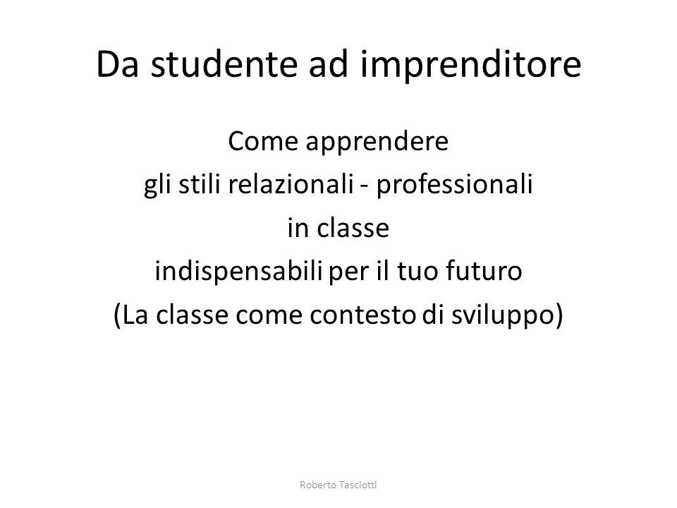 Da studente ad imprenditore Come apprendere gli stili relazionali - professionali in classe indispensabili per il tuo futuro (La classe come contesto di sviluppo) Roberto Tasciotti