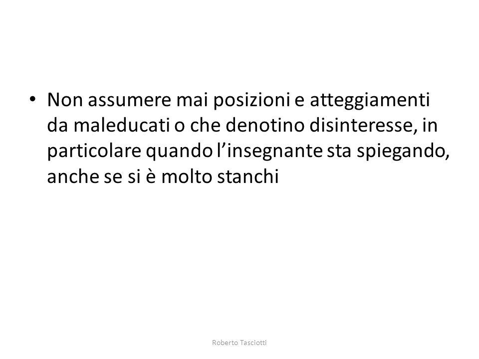 Non assumere mai posizioni e atteggiamenti da maleducati o che denotino disinteresse, in particolare quando linsegnante sta spiegando, anche se si è molto stanchi Roberto Tasciotti