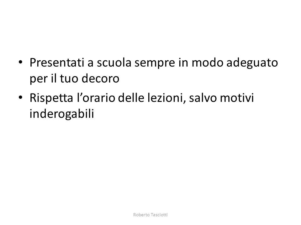 Presentati a scuola sempre in modo adeguato per il tuo decoro Rispetta lorario delle lezioni, salvo motivi inderogabili Roberto Tasciotti