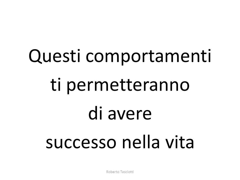Questi comportamenti ti permetteranno di avere successo nella vita Roberto Tasciotti