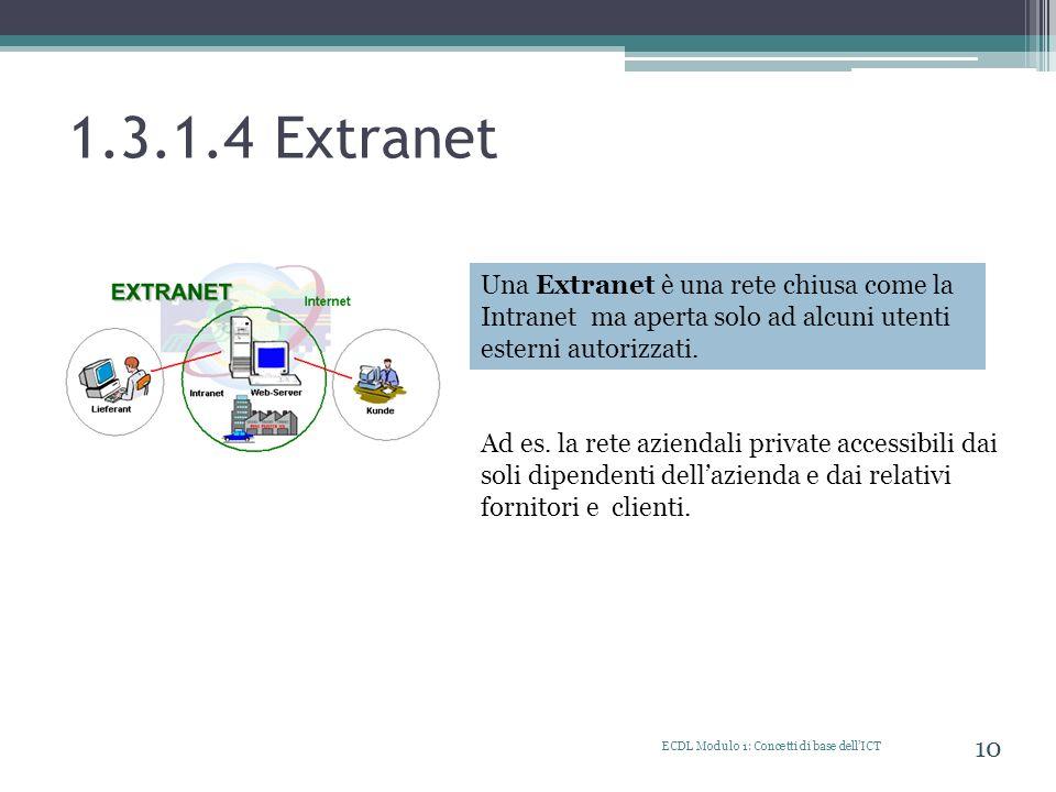 1.3.1.4 Extranet ECDL Modulo 1: Concetti di base dellICT 10 Una Extranet è una rete chiusa come la Intranet ma aperta solo ad alcuni utenti esterni au
